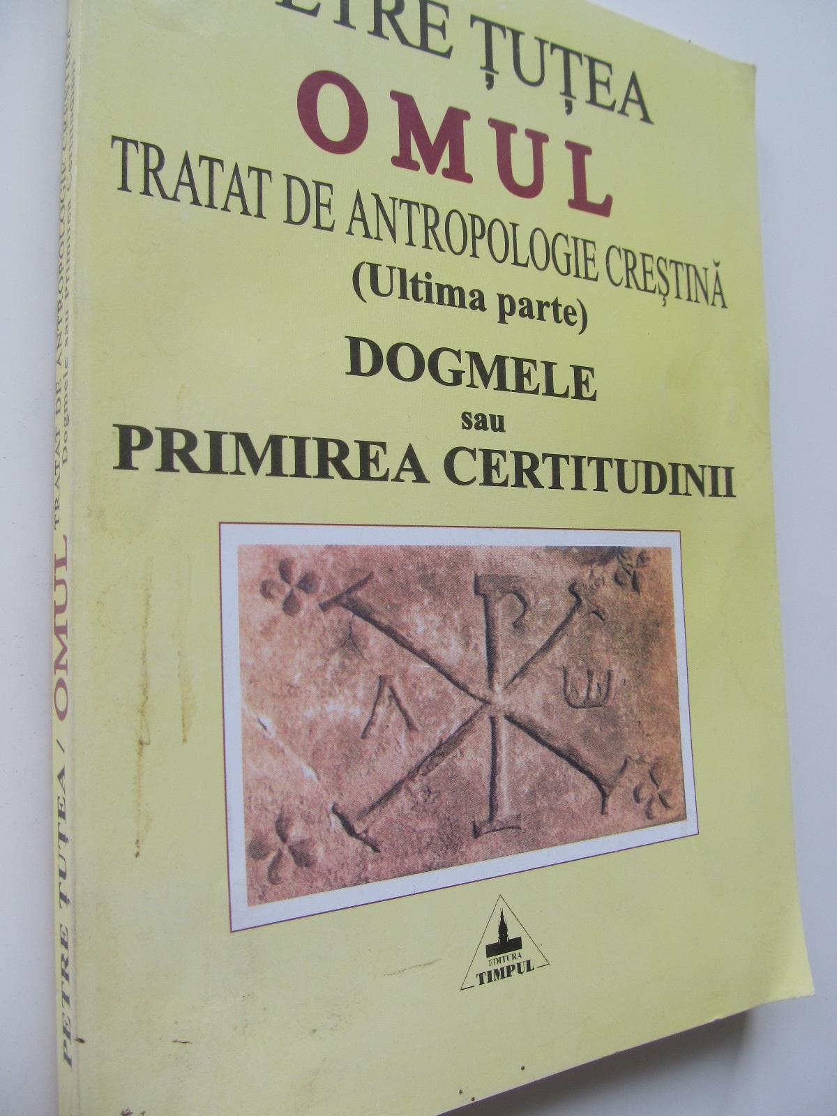 Omul Tratat de antropologie crestina Dogmele sau primirea certitudinii - Petre Tutea | Detalii carte