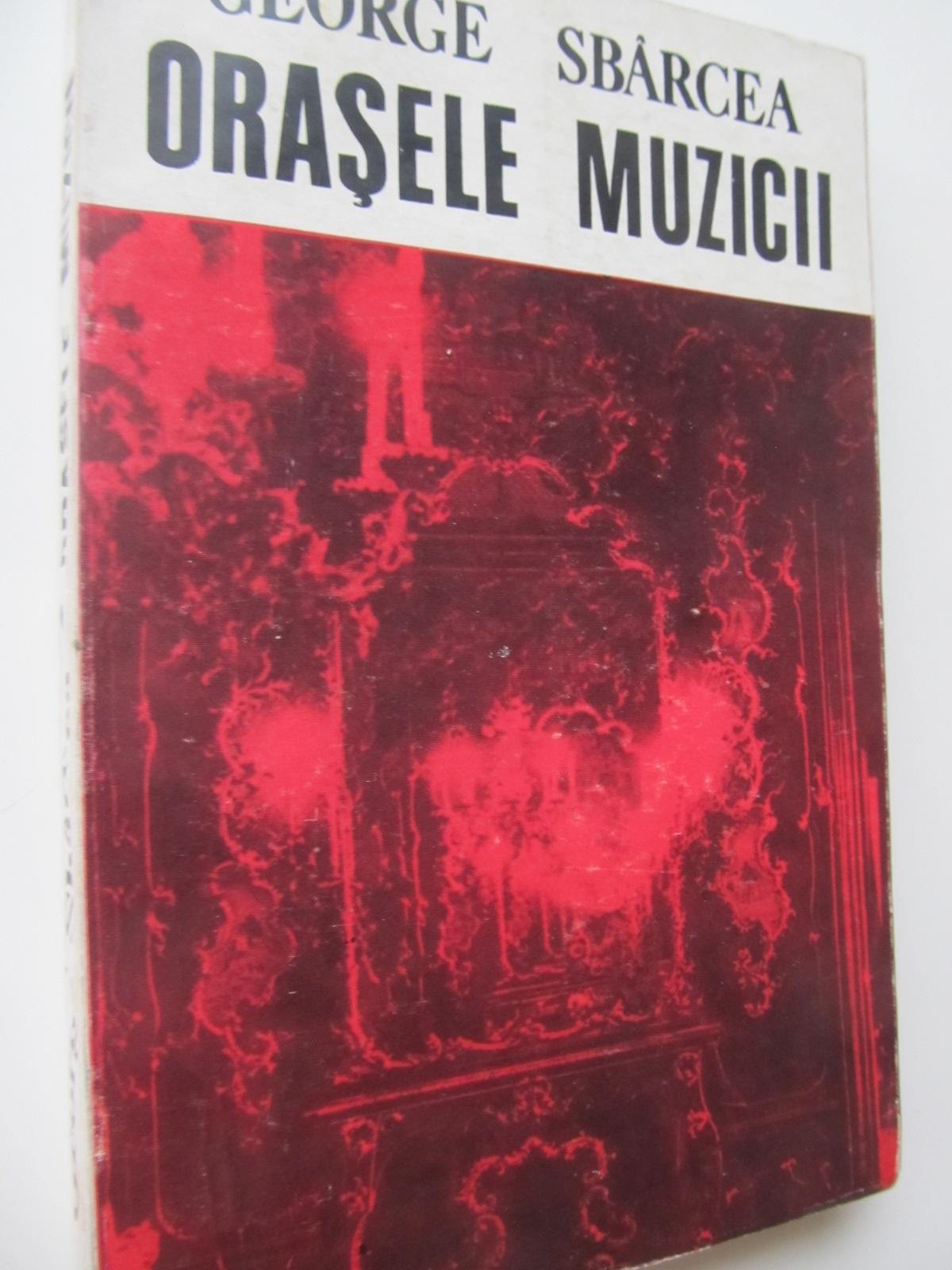 Orasele muzicii - George Sbarcea | Detalii carte