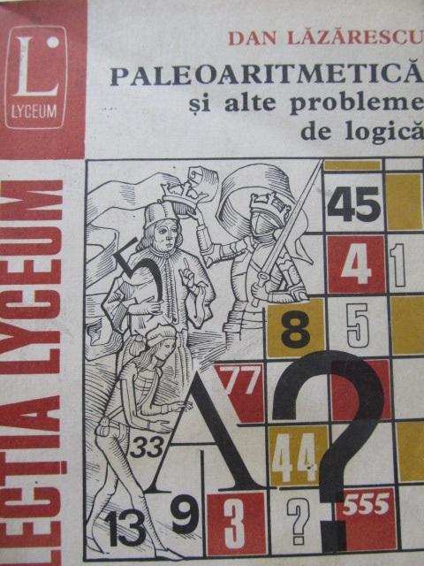 Paleoaritmetica si alte probleme de logica - Dan Lazarescu | Detalii carte