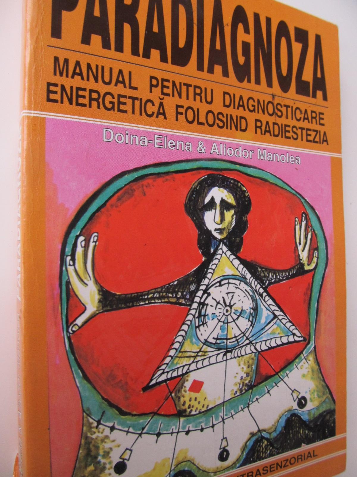 Paradiagnoza - Manual pentru diagnosticare energetica folosind radieztezia - Doina Elena , Aliodor Manole   Detalii carte