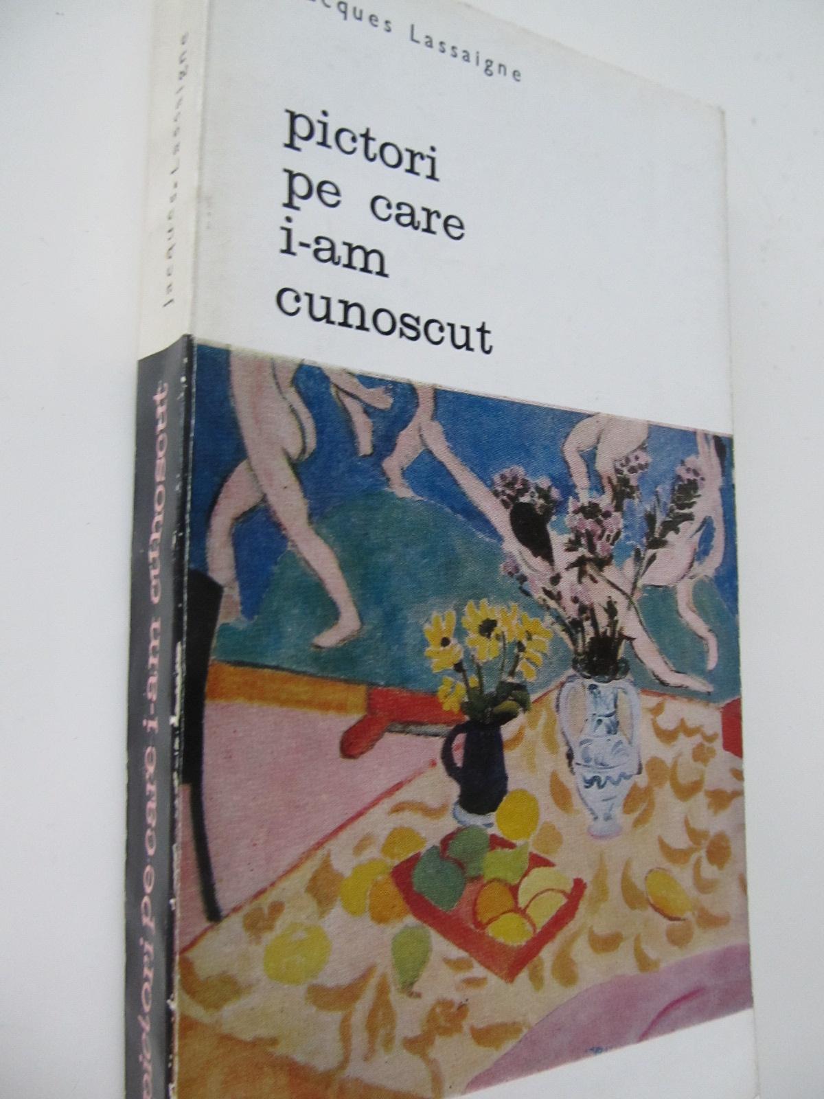 Pictori pe care i-am cunoscut - Jacques Lassaigne | Detalii carte
