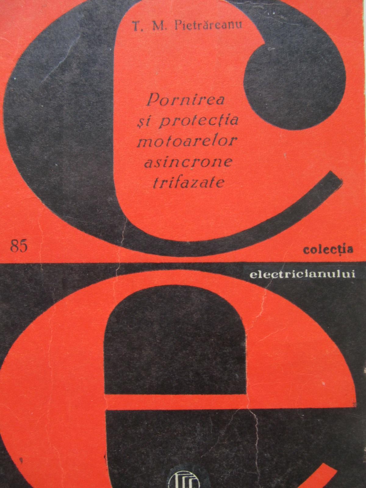 Pornirea si protectia motoarelor asincrone trifazate [1] - T. M. Pietrareanu | Detalii carte