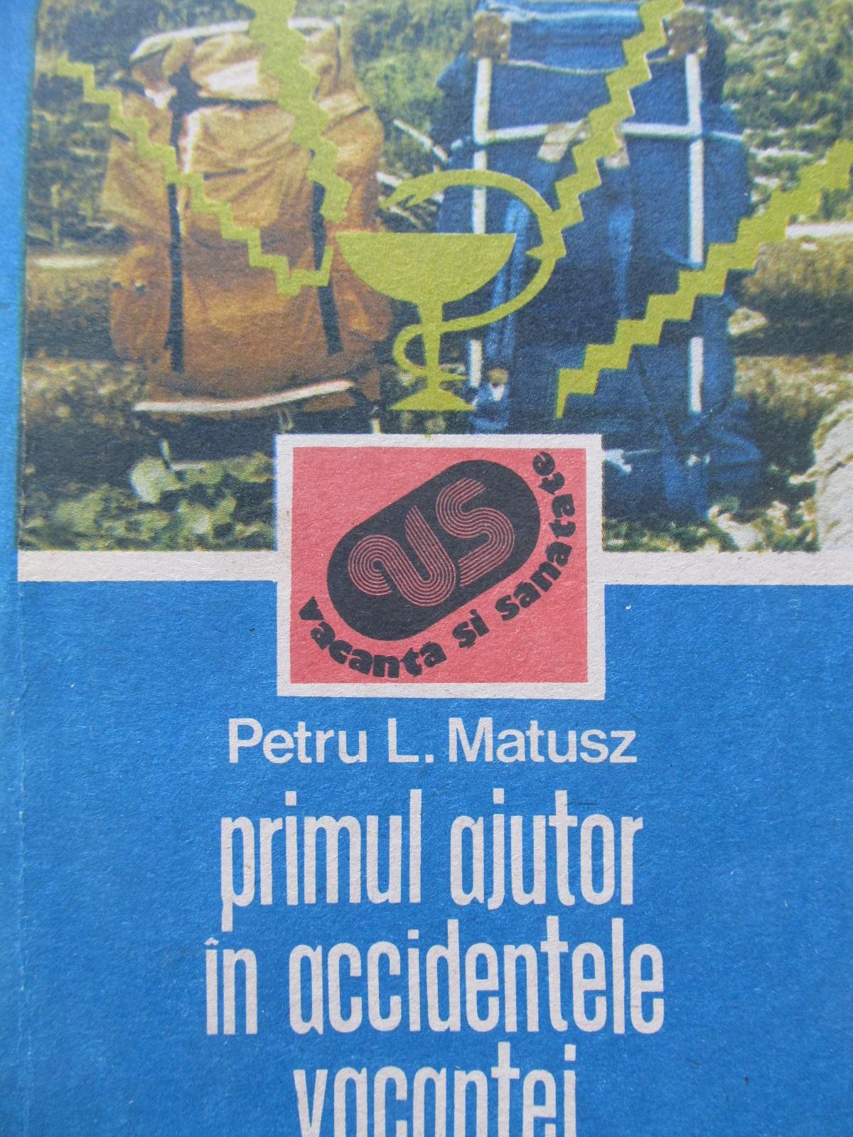 Primul ajutor in accidentele vacantei - Petru L. Matusz | Detalii carte