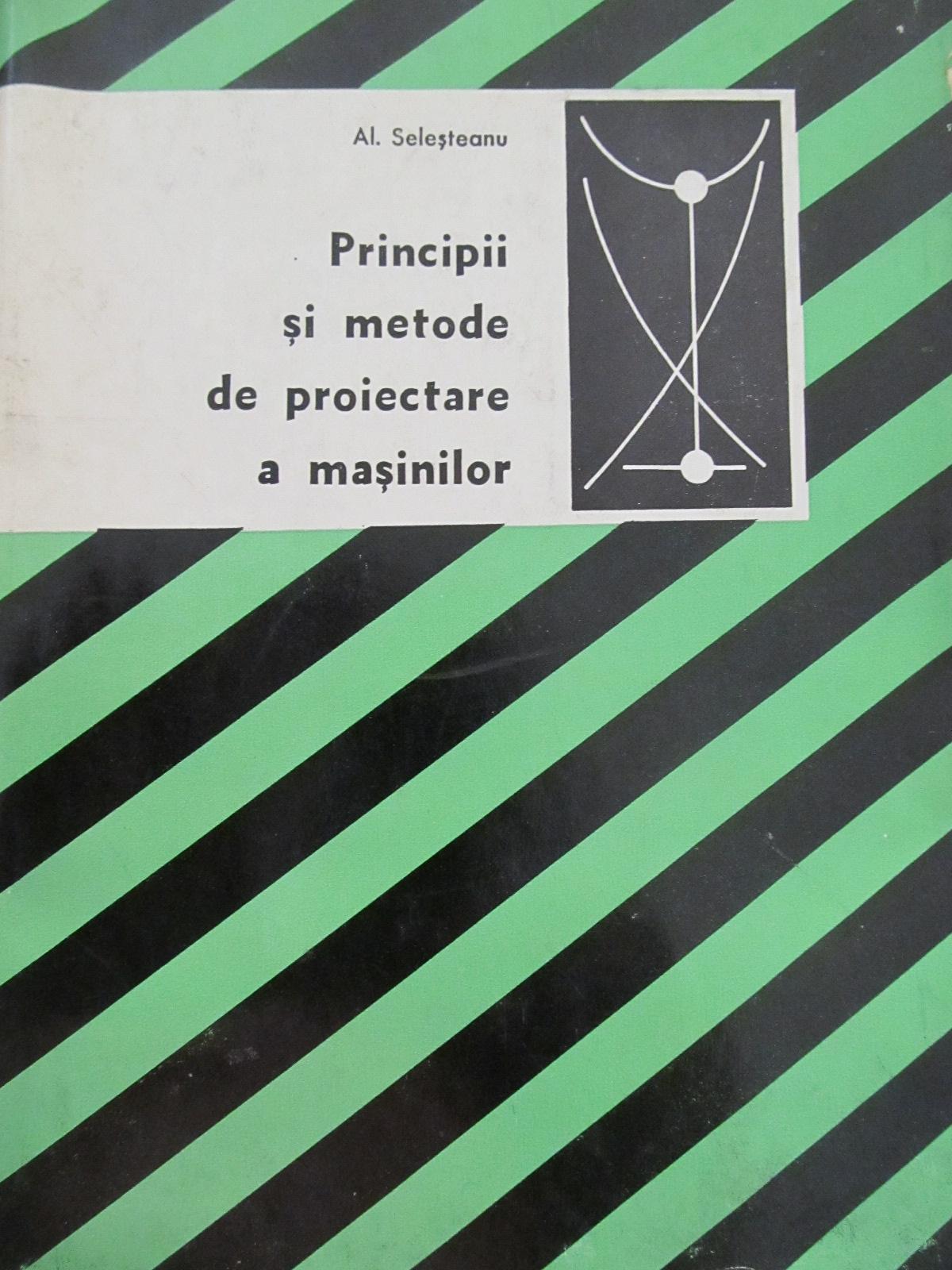 Principii si metode de proiectare a masinilor - Al. Selesteanu | Detalii carte