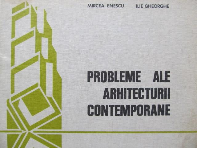 Probleme ale arhitecturii contemporane [1] - Mircea Enescu , Ilie Gheorghe | Detalii carte