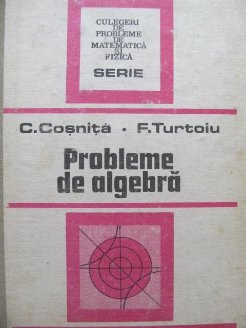 Probleme de algebra [1] - C. Cosnita , F. Turtoiu | Detalii carte