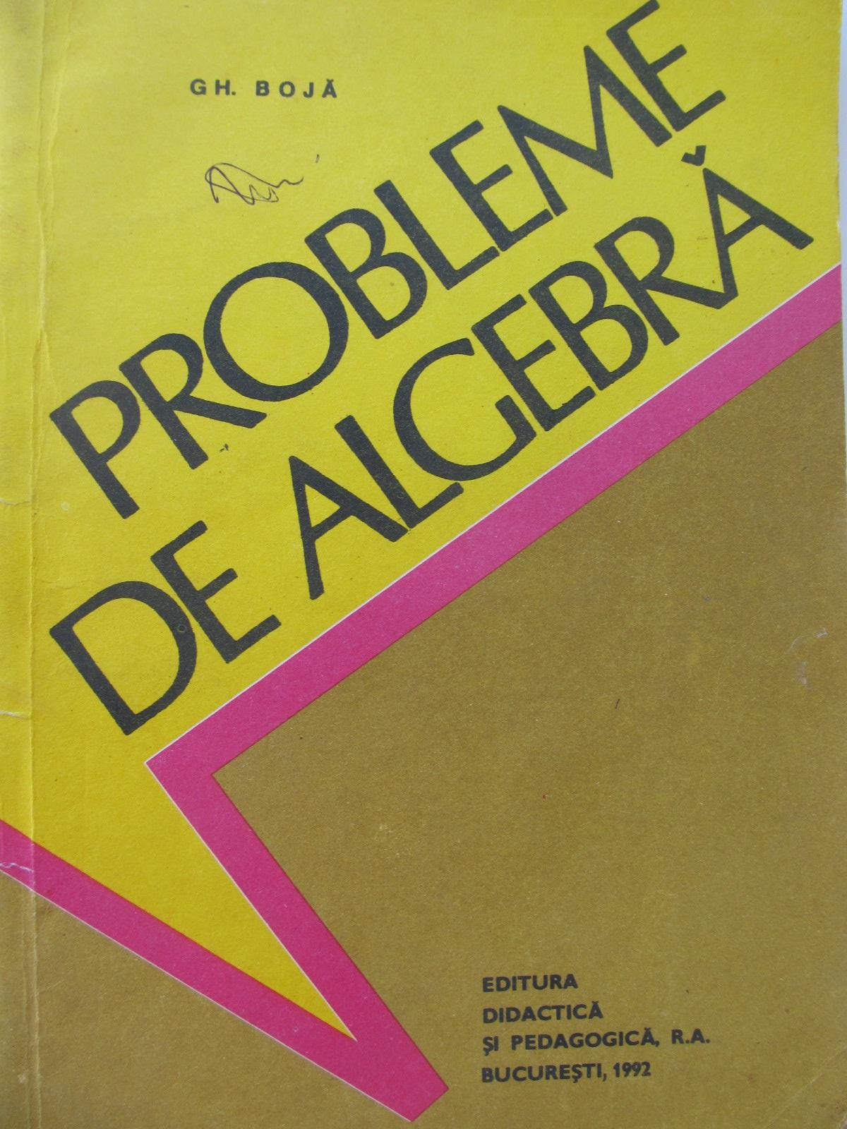 Probleme de algebra - Gh. Boja | Detalii carte