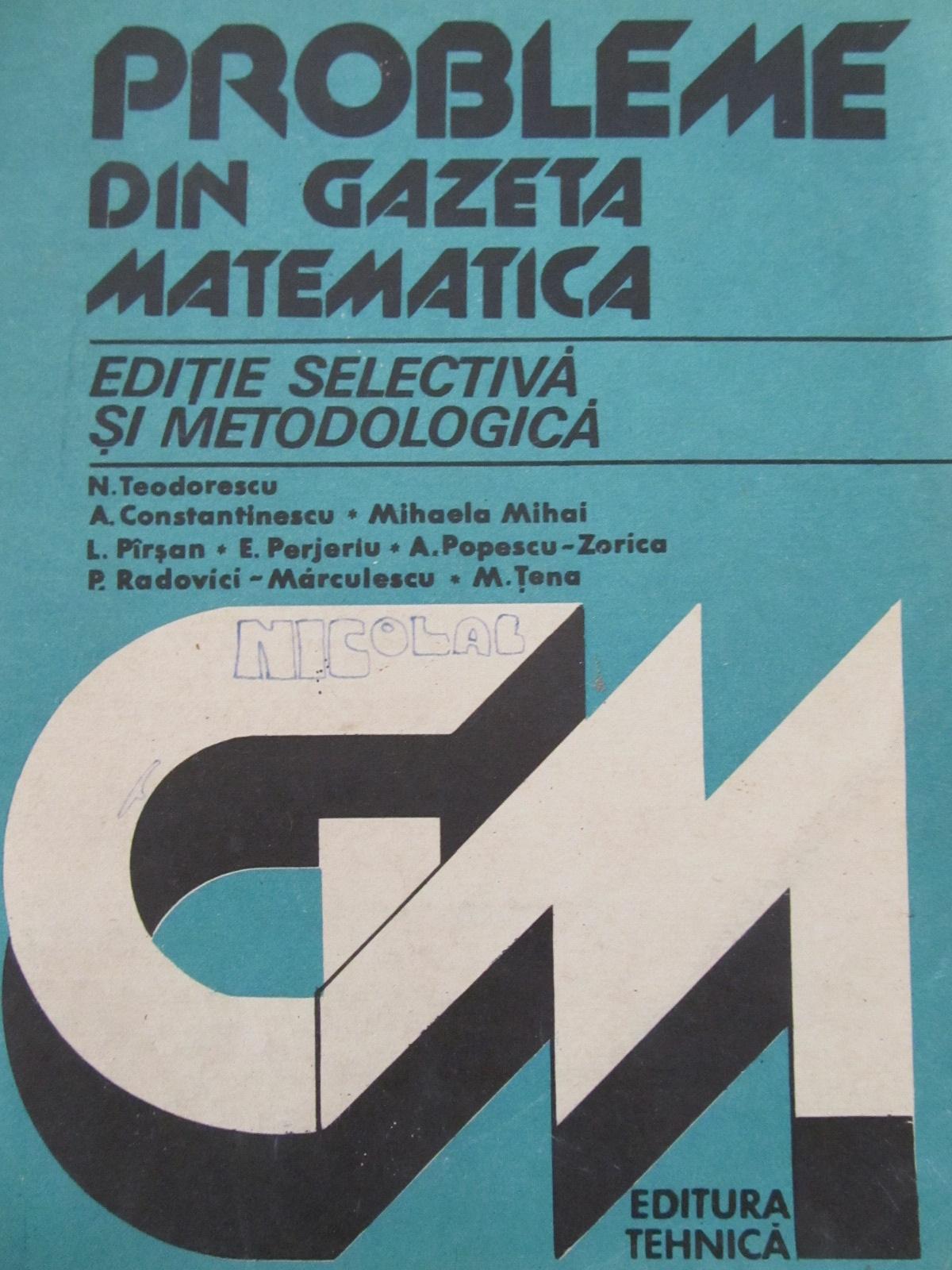 Probleme din gazeta matematica - Editie selectiva si metodologica [1] - N. Teodorescu , Mihaela Mihai , L. Parsan , E. Perjeriu , ... | Detalii carte