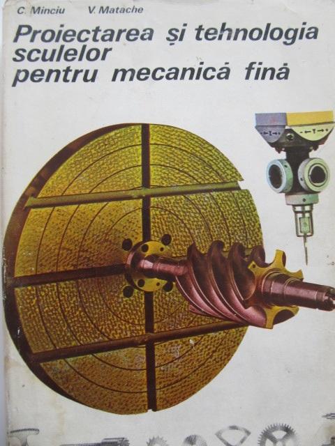 Proiectarea si tehnologia sculelor pentru mecanica fina [1] - C. Minciu , V. Matache | Detalii carte