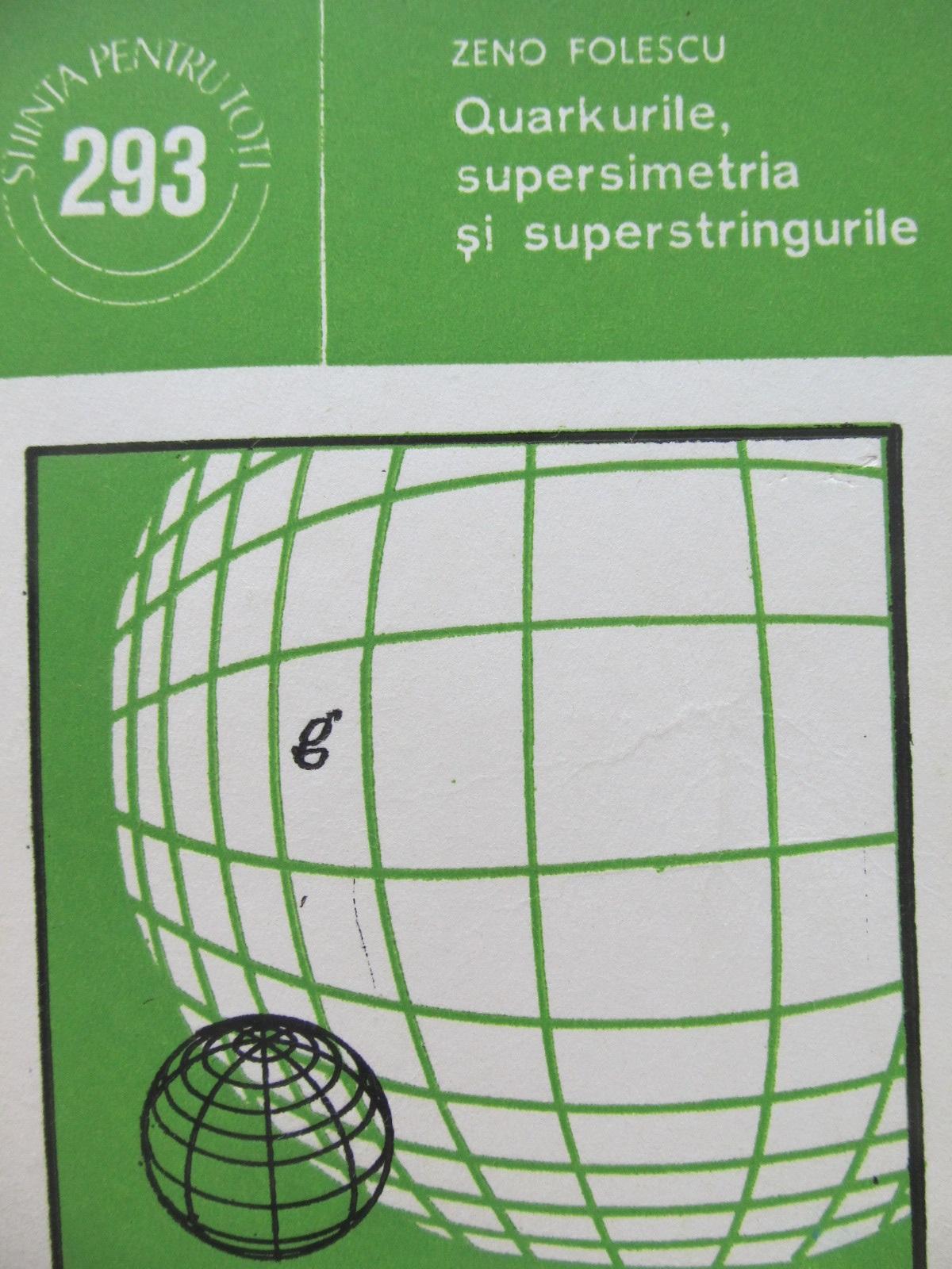 Quarkurile supersimetria si superstringurile - Zeno Folescu | Detalii carte