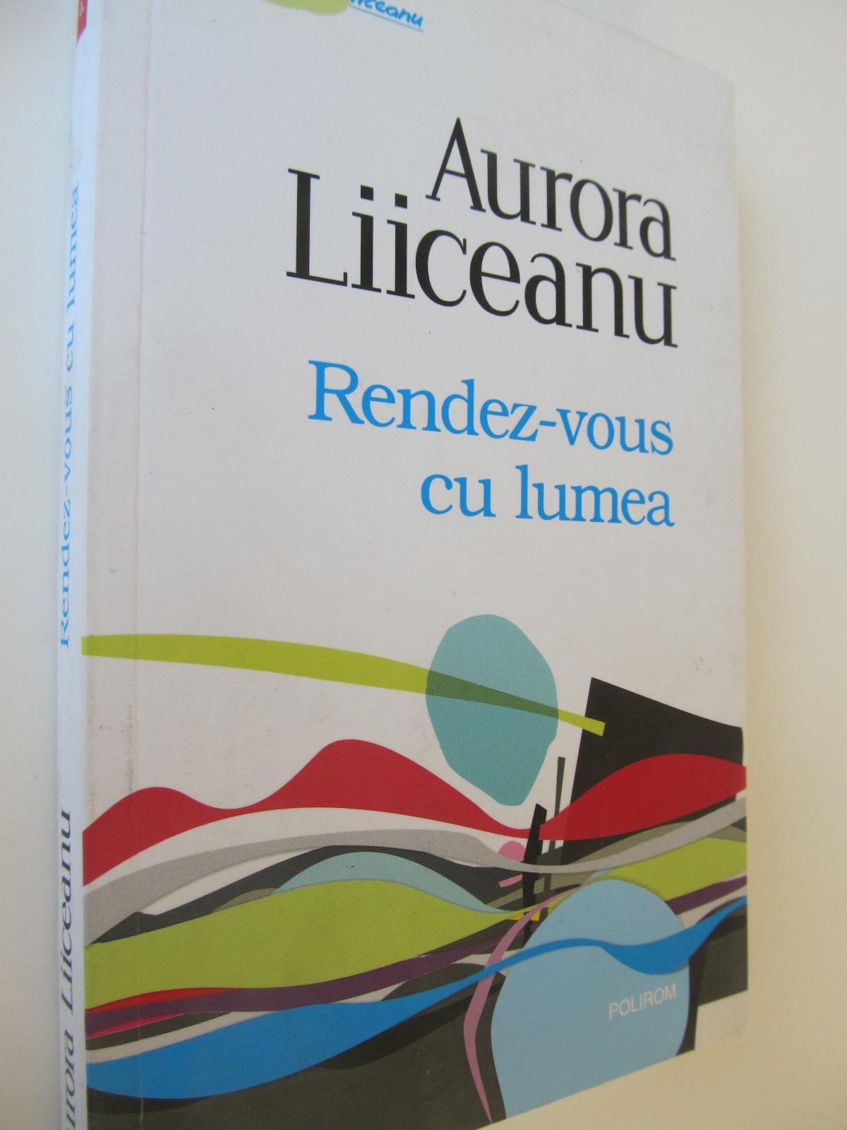 Rendez vous cu lumea - Aurora Liiceanu | Detalii carte