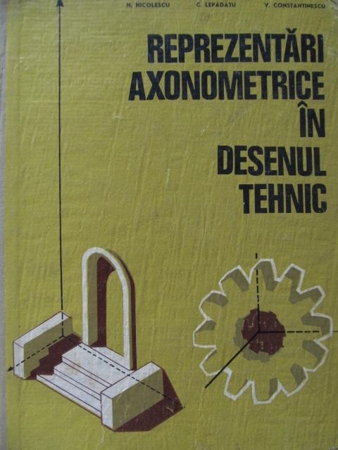 Reprezentari axonometrice in Desenul Tehnic [1] - N. Nicolescu , C. Lepadatu , .. | Detalii carte