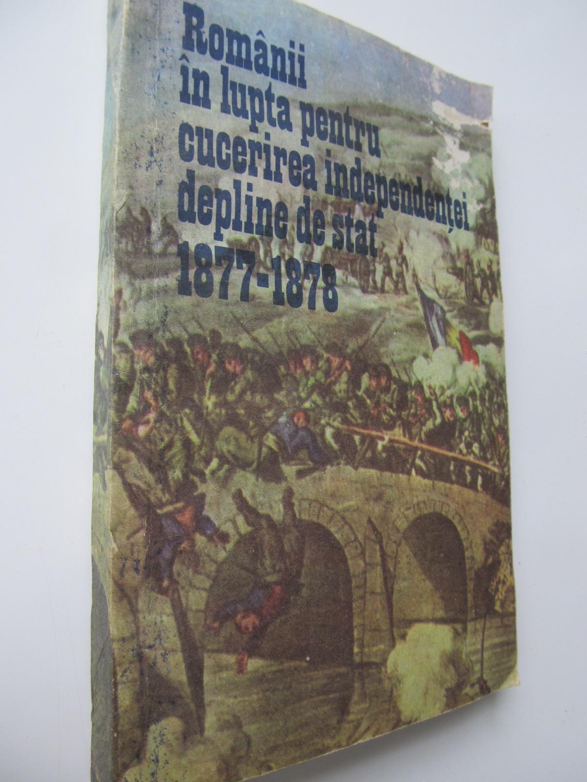 Romanii in lupta pentru cucerirea independentei depline de stat 1877-1878 - ***   Detalii carte