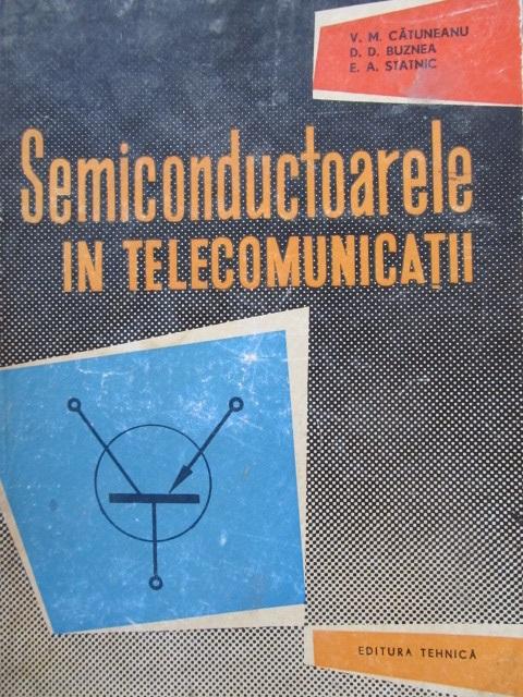 Semiconductoarele in telecomunicatii [1] - V. M. Catuneanu , D. D. Buznea , E. A. Statnic | Detalii carte