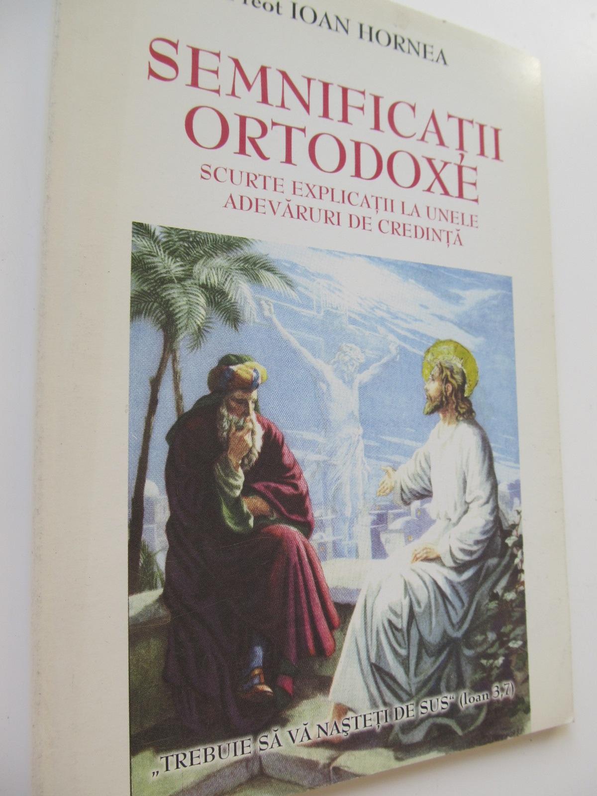 Semnificatii ortodoxe - Scurte explicatii la unele adevaruri de credinta - Pr. Ioan Hornea | Detalii carte