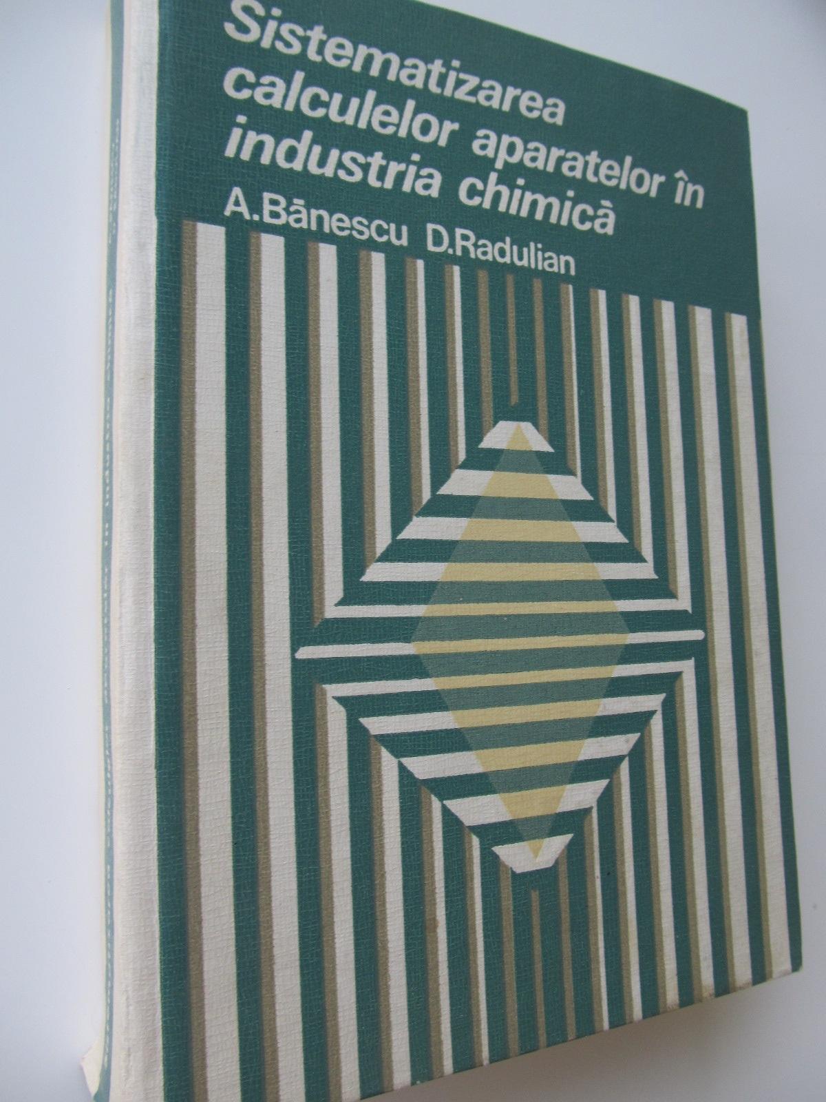 Sistematizarea calculelor aparatelor in industria chimica - A. Banescu , D. Radulian | Detalii carte