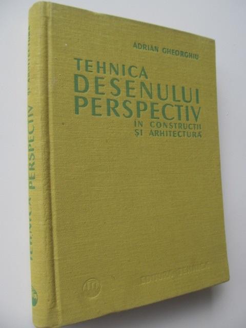 Tehnica desenului perspectiv in constructii si arhitectura - Adrian Gheorghiu | Detalii carte