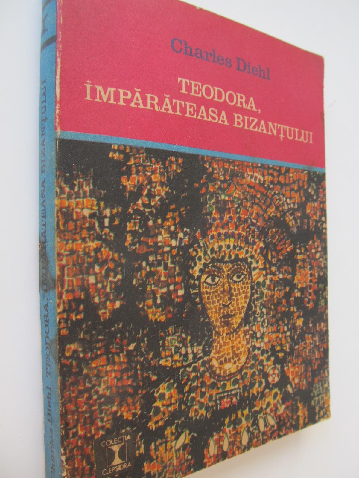 Teodora imparateasa bizantului - Charles Diehl | Detalii carte