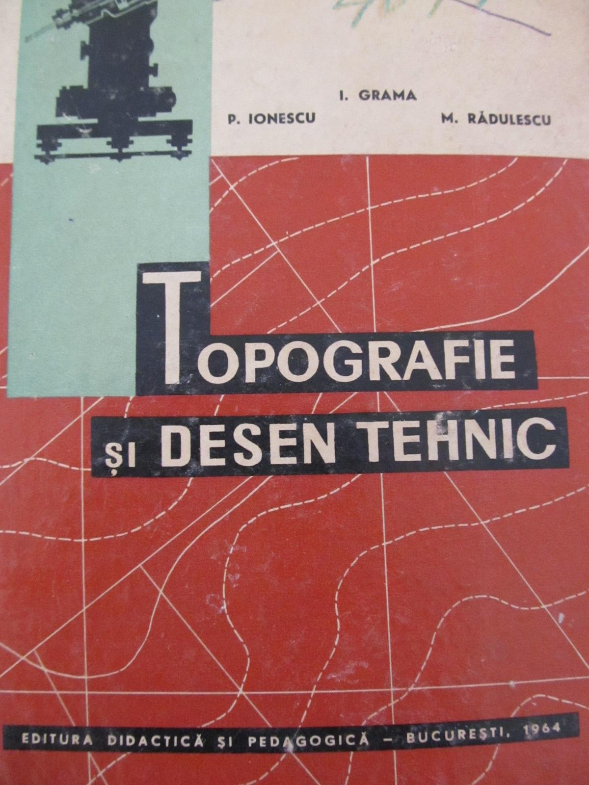 Topografie si desen tehnic - I. I. Grama , P. Ionescu , ... | Detalii carte