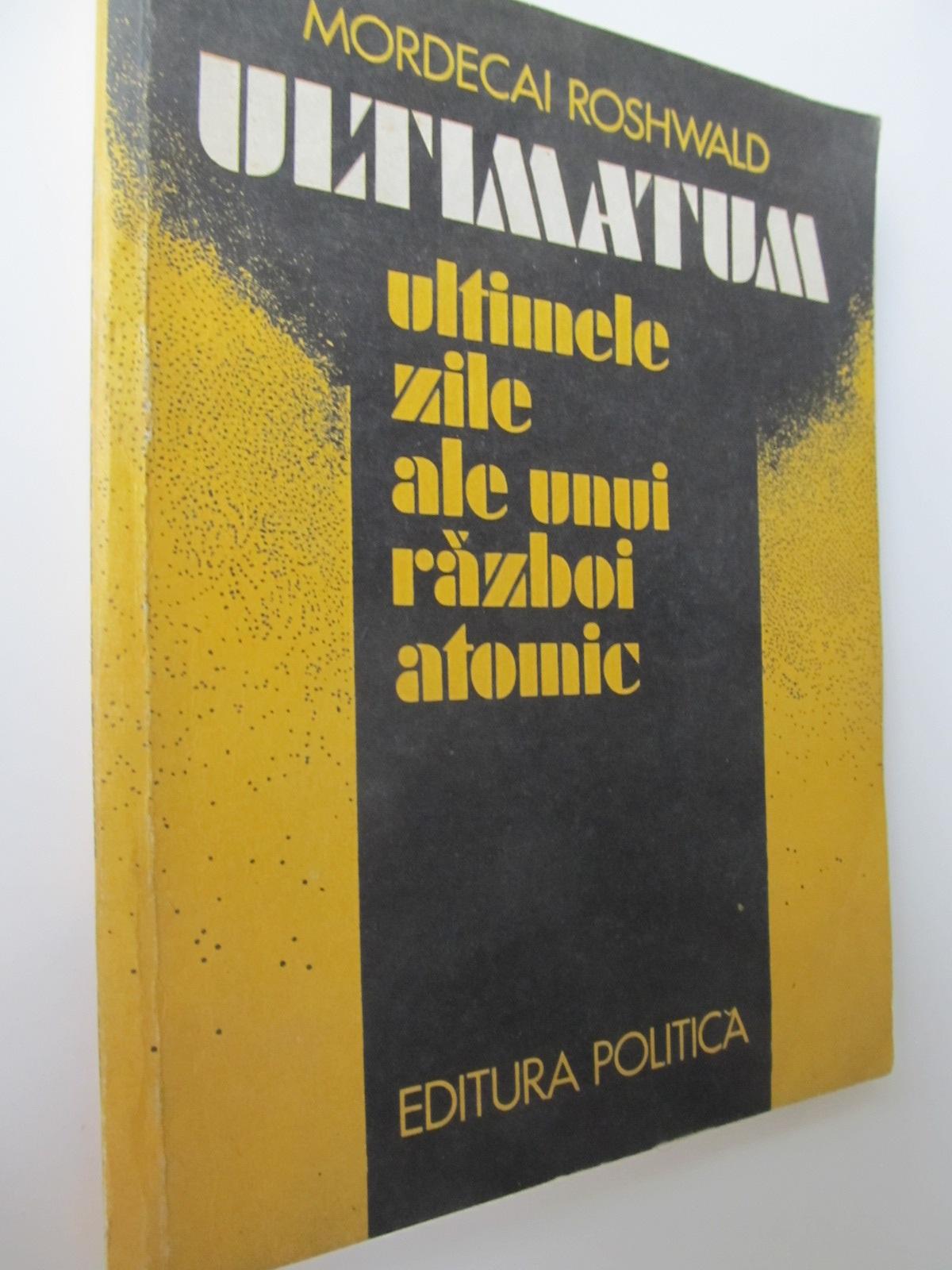 Ultimatum - Ultimele zile ale unui razboi atomic - Mordecai Roshwald | Detalii carte