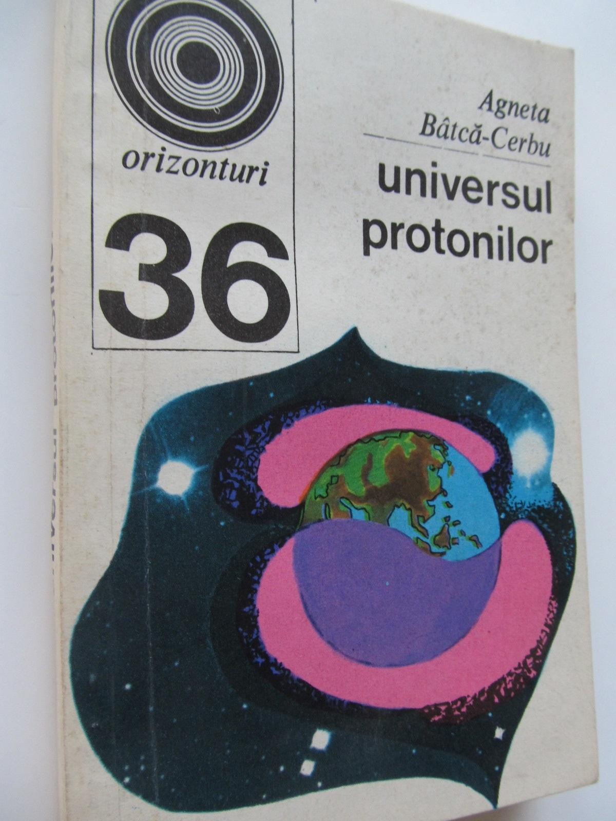 Universul protonilor (36) - Agneta Batca Cerbu | Detalii carte