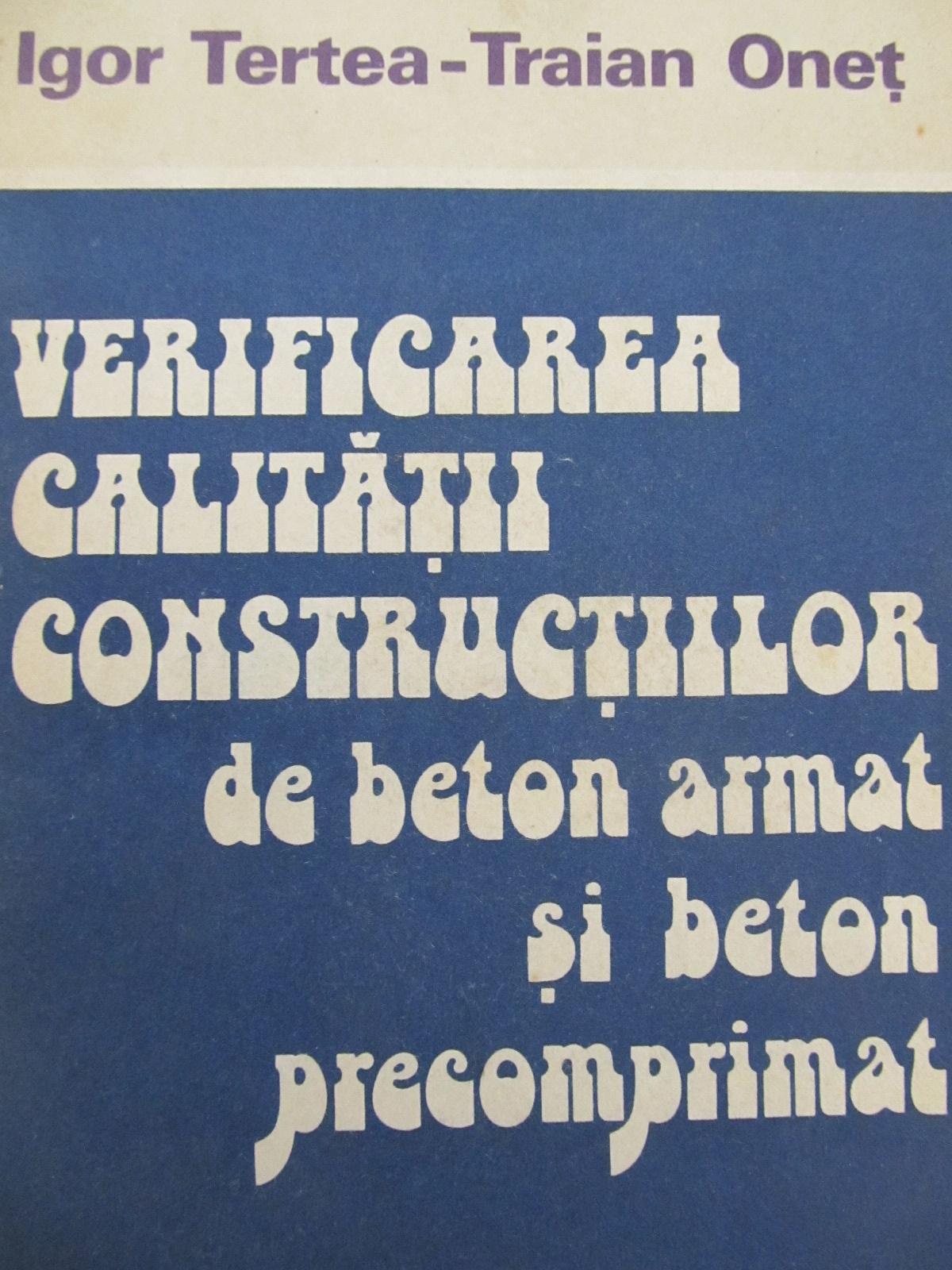 Verificarea calitatii constructiilor de beton armat si beton precomprimat [1] - Igor Tertea , Traian Onet | Detalii carte