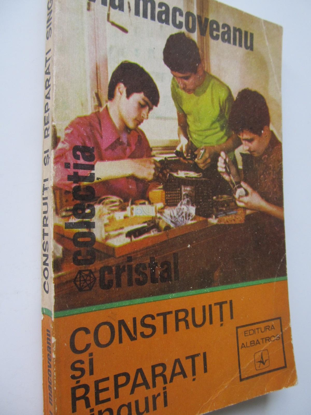 Construiti si reparati singuri - Liviu Macoveanu | Detalii carte