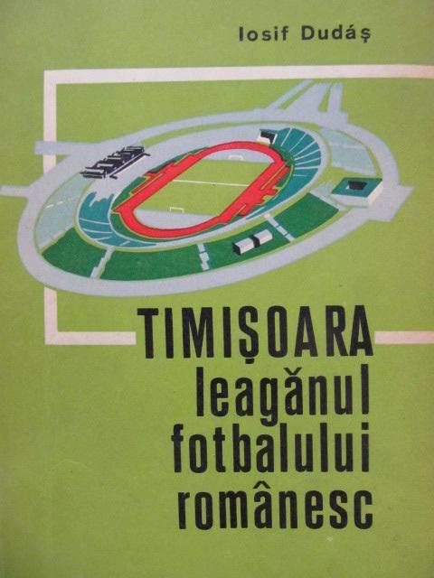 Timisoara leaganul fotbalului romanesc [1] - Iosif Dudas | Detalii carte